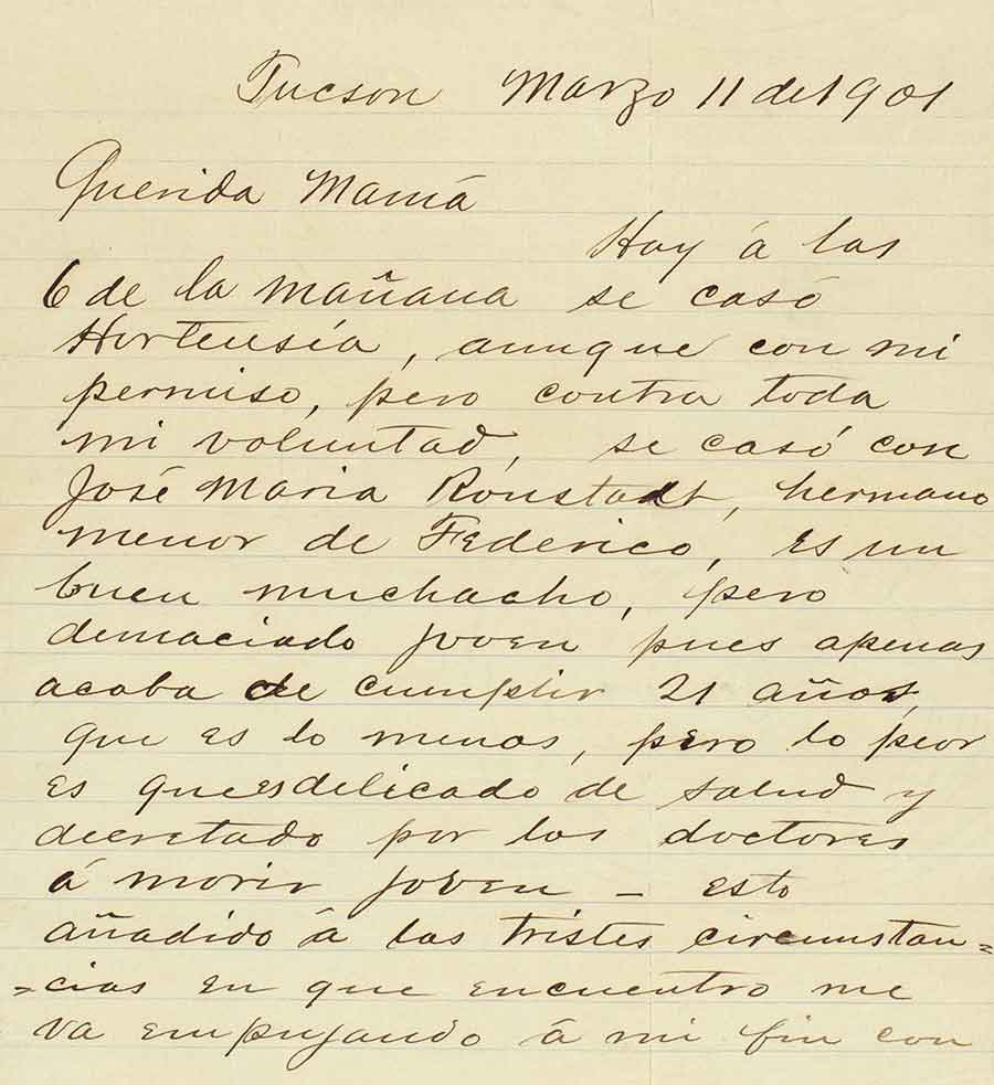 Letter, written in Spanish, from Winnall Augustín Dalton to his mother, María Guadalupe Zamarano de Dalton, March 11, 1901, regarding the marriage of his daughter, Hortense, to José Mariá Ronstadt—a man to whom the rock star Linda Rondstadt is related. Henry Dalton papers. The Huntington Library, Art Museum, and Botanical Gardens.
