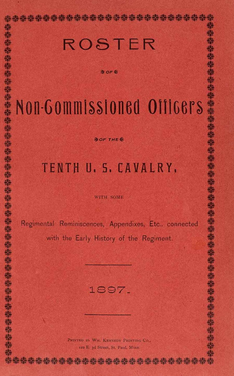 Roster of Non-Commissioned Officers of the Tenth U.S. Cavalry, 1897. Printed by William Kennedy Printing Co. This pamphlet contains reminiscences about African American cavalrymen who served in the Tenth U.S. Cavalry. The Huntington Library, Art Museum, and Botanical Gardens.