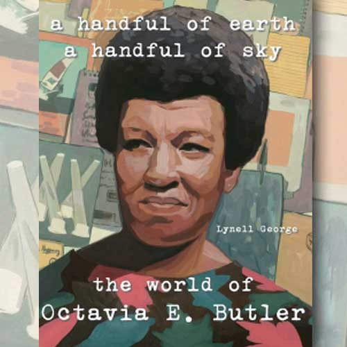 A Handful of Earth, A Handful of Sky: The World of Octavia E. Butler by Lynell George