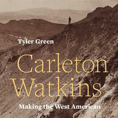 book cover of Carleton Watkins, Making the West American by Tyler Green