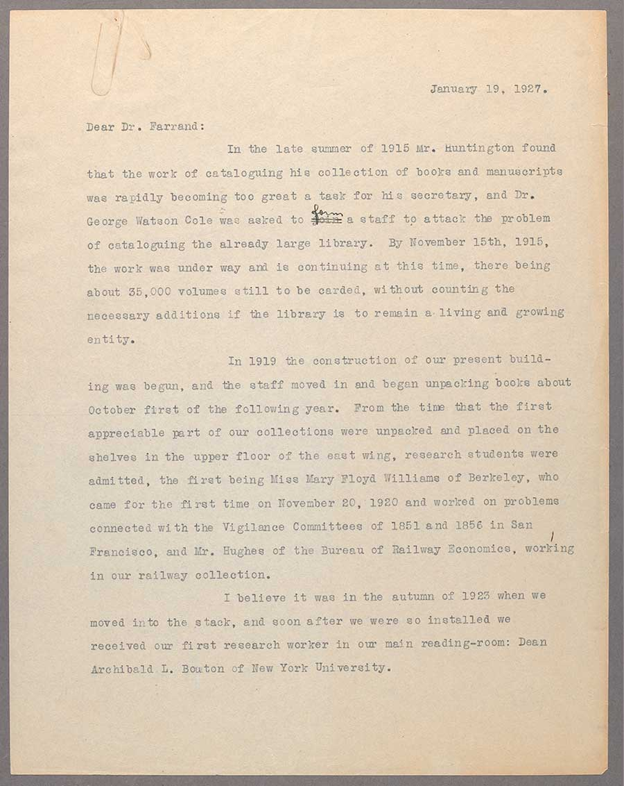 "A letter dated January 19, 1927, from librarian Leslie Edgar Bliss to Max Farrand, a distinguished historian of colonial America, who was about to be named the first director of The Huntington. In the second paragraph, Bliss identifies the first two readers at The Huntington as ""Miss Mary Floyd Williams of Berkeley"" and a ""Mr. Hughes of the Bureau of Railway Economics."""